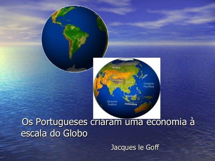 Os Portugueses criaram uma economia à escala do Globo  Jacques le Goff