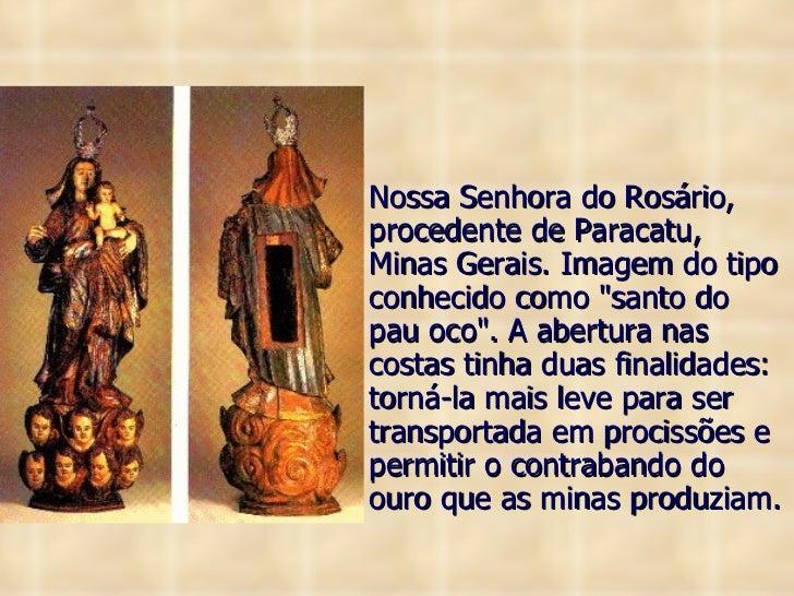 <ul><li>Nossa Senhora do Rosário, procedente de Paracatu, Minas Gerais. Imagem do tipo conhecido como &quot;santo do pau o...