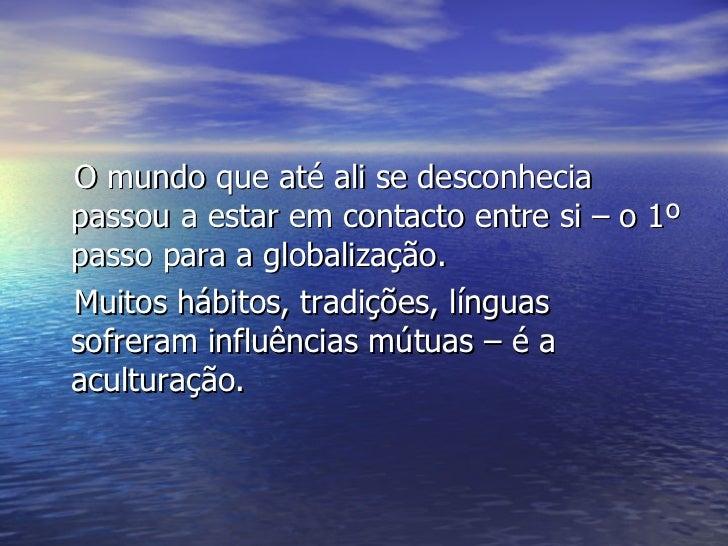 <ul><li>O mundo que até ali se desconhecia passou a estar em contacto entre si – o 1º passo para a globalização. </li></ul...