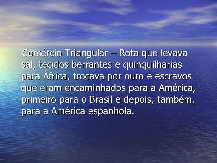 <ul><li>Comércio Triangular – Rota que levava sal, tecidos berrantes e quinquilharias para África, trocava por ouro e escr...
