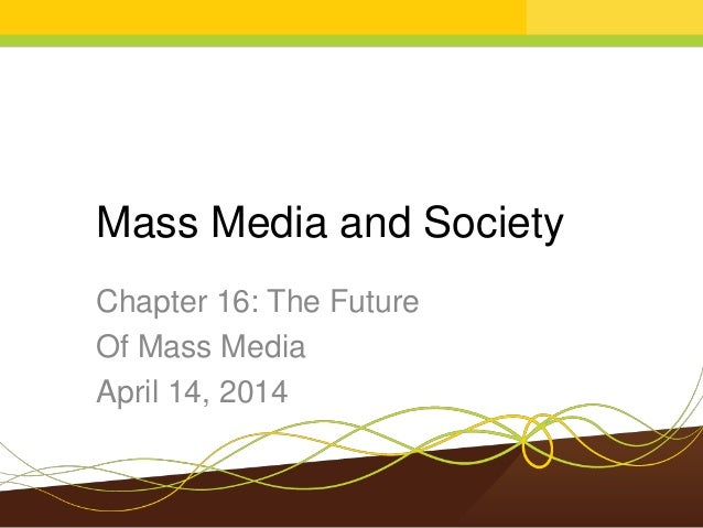 Mass Media and Society Chapter 16: The Future Of Mass Media April 14, 2014