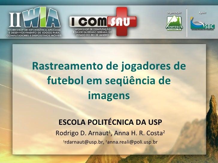Rastreamento de jogadores de futebol em seqüência de imagens Rodrigo D. Arnaut 1 , Anna H. R. Costa 2 1 rdarnaut@usp.br,  ...