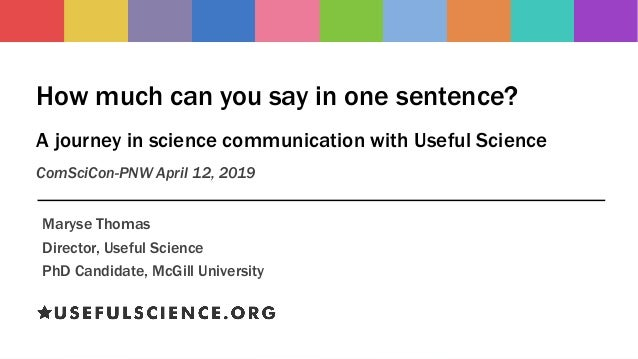 How much can you say in one sentence? A journey in science communication with Useful Science ComSciCon-PNW April 12, 2019 ...