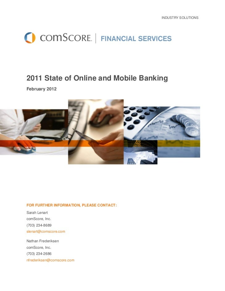 INDUSTRY SOLUTIONS2011 State of Online and Mobile BankingFebruary 2012FOR FURTHER INFORMATION, PLEASE CONTACT:Sarah Lenart...