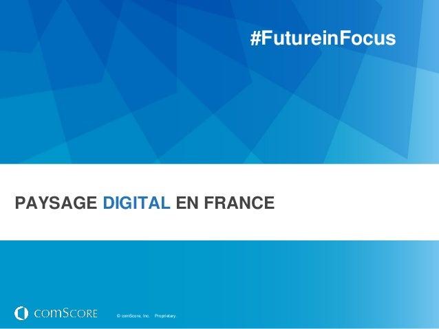 #FutureinFocusPAYSAGE DIGITAL EN FRANCE         © comScore, Inc.   Proprietary.