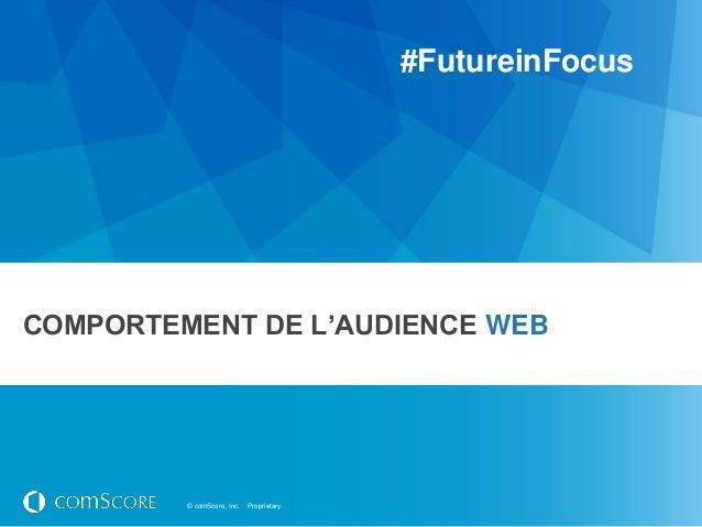 #FutureinFocusCOMPORTEMENT DE L'AUDIENCE WEB         © comScore, Inc.   Proprietary.