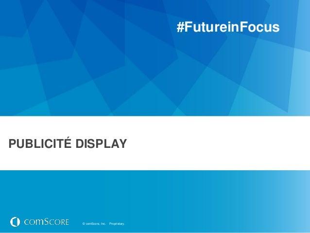 #FutureinFocusPUBLICITÉ DISPLAY          © comScore, Inc.   Proprietary.