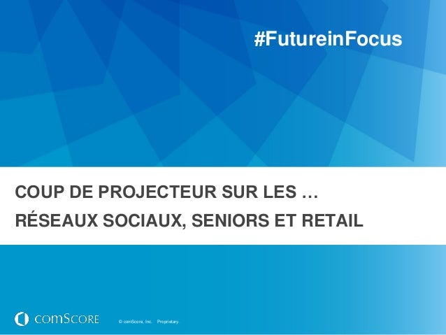 #FutureinFocusCOUP DE PROJECTEUR SUR LES …RÉSEAUX SOCIAUX, SENIORS ET RETAIL          © comScore, Inc.   Proprietary.
