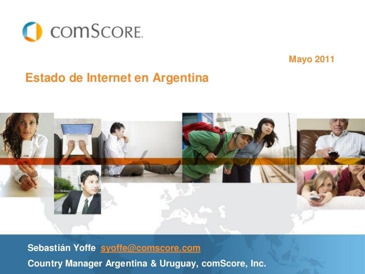 Mayo 2011Estado de Internet en ArgentinaSebastián Yoffe syoffe@comscore.comCountry Manager Argentina & Uruguay, comScore, ...