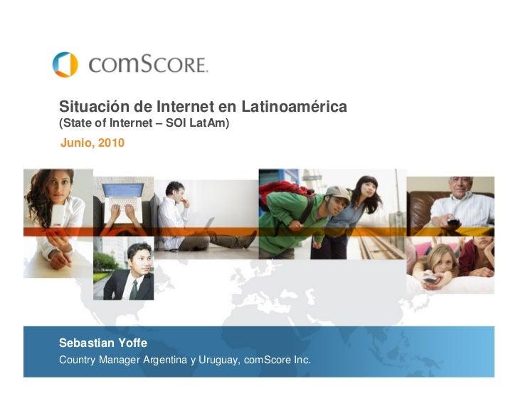 Situación de Internet en Latinoamérica(State of Internet – SOI LatAm)Junio, 2010Sebastian YoffeCountry Manager Argentina y...