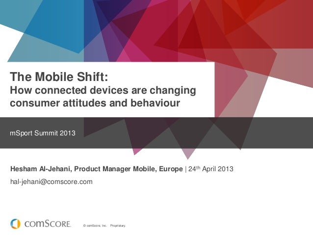 © comScore, Inc. Proprietary.The Mobile Shift:How connected devices are changingconsumer attitudes and behaviourmSport Sum...
