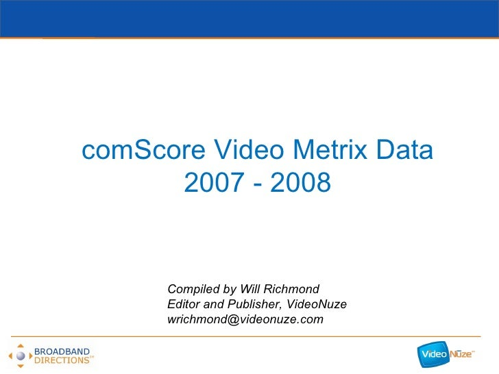 comScore Video Metrix Data 2007 - 2008 Compiled by Will Richmond Editor and Publisher, VideoNuze [email_address]