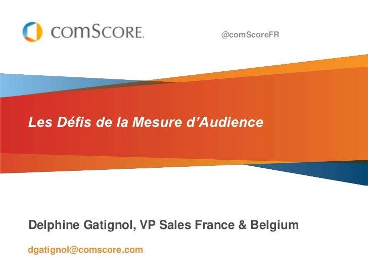 @comScoreFRLes Défis de la Mesure d'AudienceDelphine Gatignol, VP Sales France & Belgiumdgatignol@comscore.com