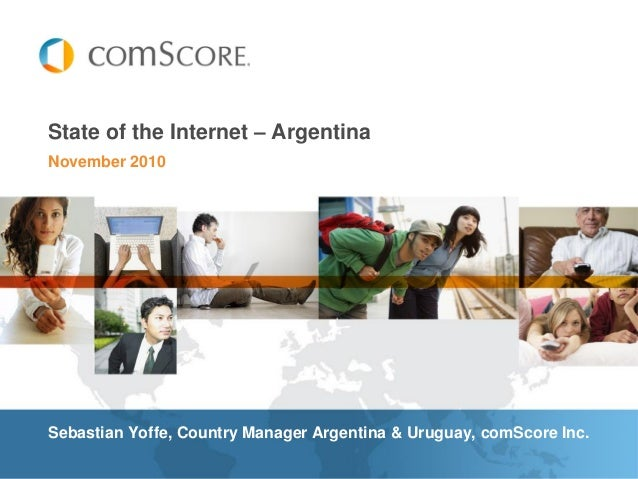 November 2010 State of the Internet – Argentina Sebastian Yoffe, Country Manager Argentina & Uruguay, comScore Inc.