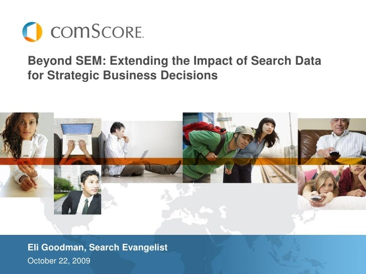 Beyond SEM: Extending the Impact of Search Data for Strategic Business Decisions     Eli Goodman, Search Evangelist Octobe...