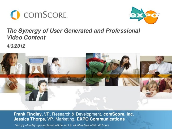 The Synergy of User Generated and ProfessionalVideo Content4/3/2012   Frank Findley, VP, Research & Development, comScore,...