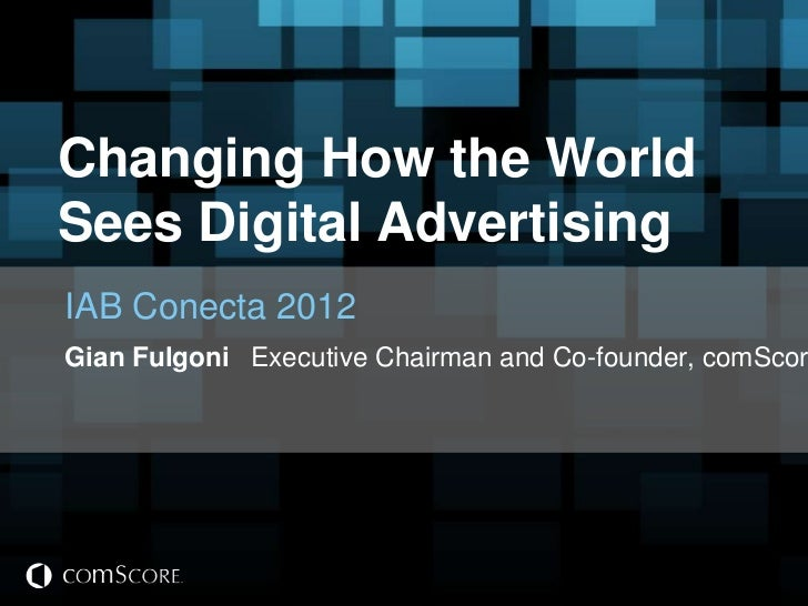 Changing How the WorldSees Digital AdvertisingIAB Conecta 2012Gian Fulgoni Executive Chairman and Co-founder, comScor