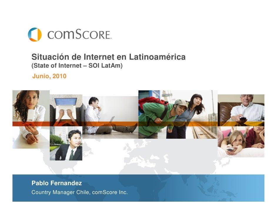 Situación de Internet en Latinoamérica(State of Internet – SOI LatAm)Junio, 2010Pablo FernandezCountry Manager Chile, comS...
