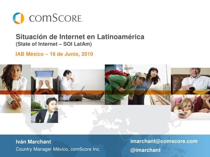 Situación de Internet en Latinoamérica (State of Internet – SOI LatAm) IAB México – 18 de Junio, 2010     Iván Marchant   ...