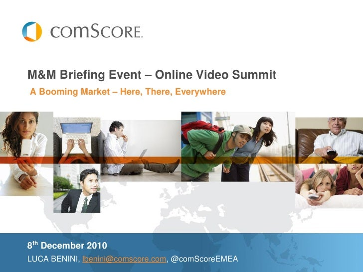 M&M Briefing Event – Online Video SummitA Booming Market – Here, There, Everywhere8th December 2010LUCA BENINI, lbenini@co...
