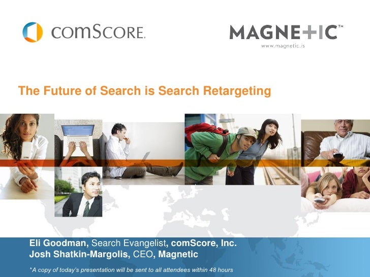 The Future of Search is Search Retargeting Eli Goodman, Search Evangelist, comScore, Inc. Josh Shatkin-Margolis, CEO, Magn...