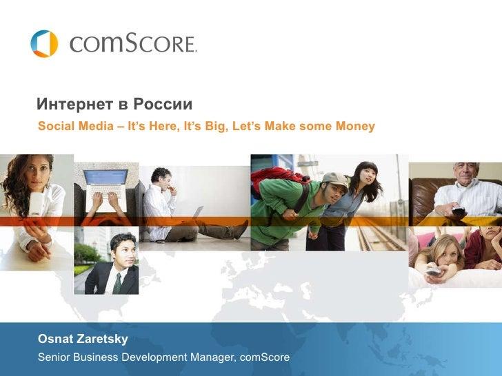 Social Media – It's Here, It's Big, Let's Make some Money Интернет в России <ul><li>Osnat Zaretsky </li></ul><ul><li>Senio...