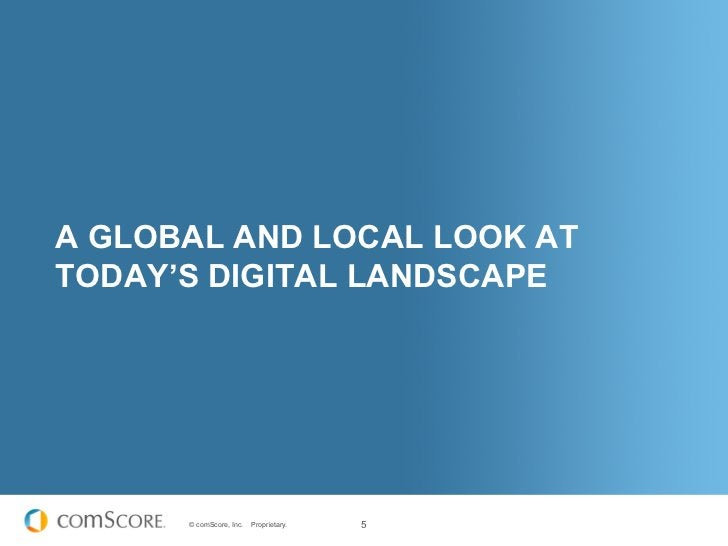 A GLOBAL AND LOCAL LOOK ATTODAY'S DIGITAL LANDSCAPE      © comScore, Inc.   Proprietary.   5