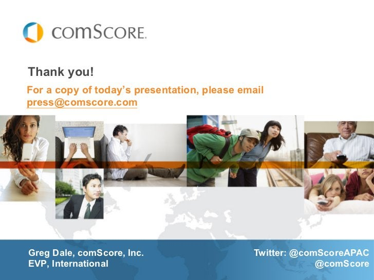 Thank you!For a copy of today's presentation, please emailpress@comscore.comGreg Dale, comScore, Inc.                    T...