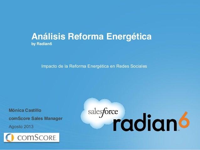 Análisis Reforma Energética by Radian6 Impacto de la Reforma Energética en Redes Sociales Mónica Castillo comScore Sales M...