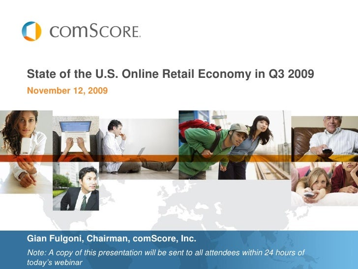 State of the U.S. Online Retail Economy in Q3 2009 November 12, 2009     Gian Fulgoni, Chairman, comScore, Inc. Note: A co...