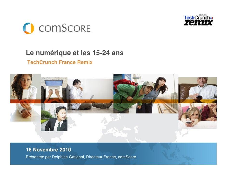 Le numérique et les 15-24 ansTechCrunch France Remix16 Novembre 2010Présentée par Delphine Gatignol, Directeur France, com...