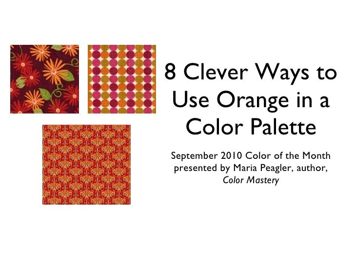 8 Clever Ways to Use Orange in a Color Palette September 2010 Color of the Month presented by Maria Peagler, author,  Colo...