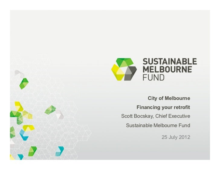 City of Melbourne      Financing your retrofitScott Bocskay, Chief Executive  Sustainable Melbourne Fund                 2...