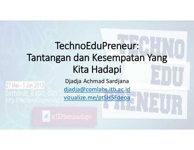 TechnoEduPreneur:Tantangan dan Kesempatan YangKita HadapiDjadja Achmad Sardjanadjadja@comlabs.itb.ac.idvizualize.me/ptSH5F...