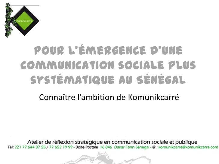 Pour l'émergence d'une Communication sociale plus systématique au Sénégal<br />Connaître l'ambition de Komunikcarré<br />