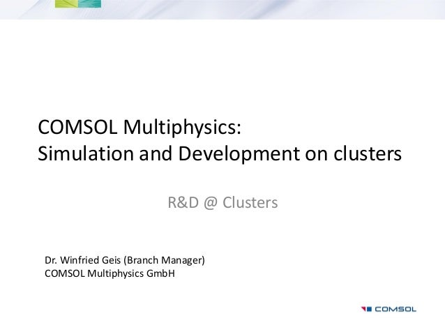 COMSOL Multiphysics:Simulation and Development on clustersR&D @ ClustersDr. Winfried Geis (Branch Manager)COMSOL Multiphys...