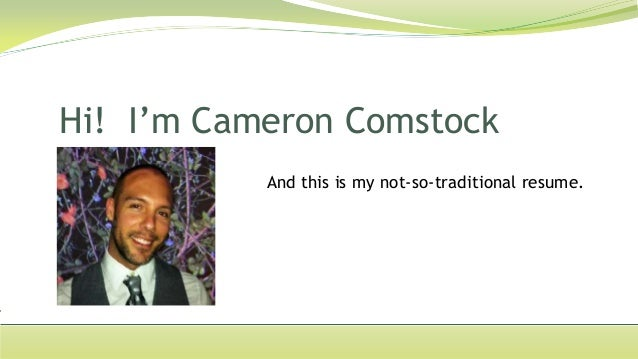 Hi! I'm Cameron Comstock           And this is my not-so-traditional resume.
