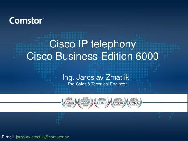 Cisco IP telephonyCisco Business Edition 6000Ing. Jaroslav ZmatlikPre-Sales & Technical EngineerE-mail: jaroslav.zmatlik@c...