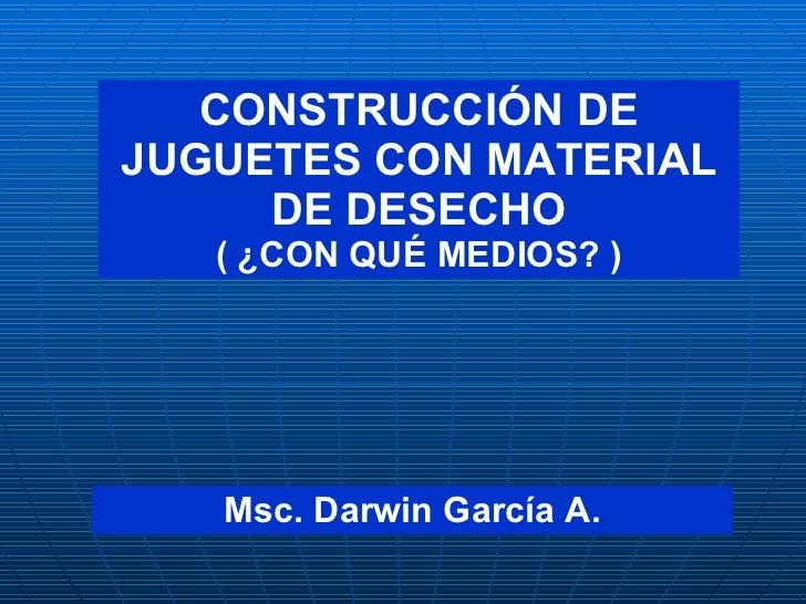 CONSTRUCCIÓN DE JUGUETES CON MATERIAL DE DESECHO ( ¿CON QUÉ MEDIOS? ) Msc. Darwin García A.