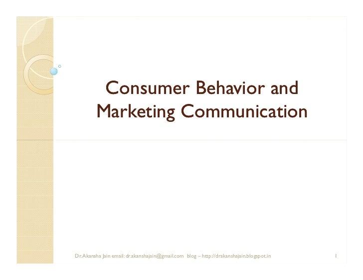 Consumer Behavior and         Marketing CommunicationDr. Akansha Jain email: dr.akanshajain@gmail.com blog – http://drakan...