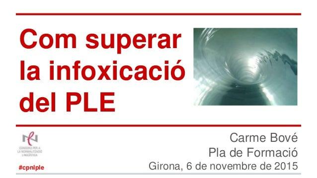 Com superar la infoxicació del PLE Carme Bové Pla de Formació Girona, 6 de novembre de 2015#cpnlple