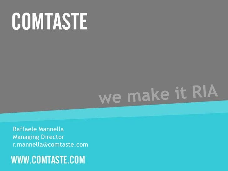 we make it RIA<br />Raffaele Mannella <br />ManagingDirector<br />r.mannella@comtaste.com<br />