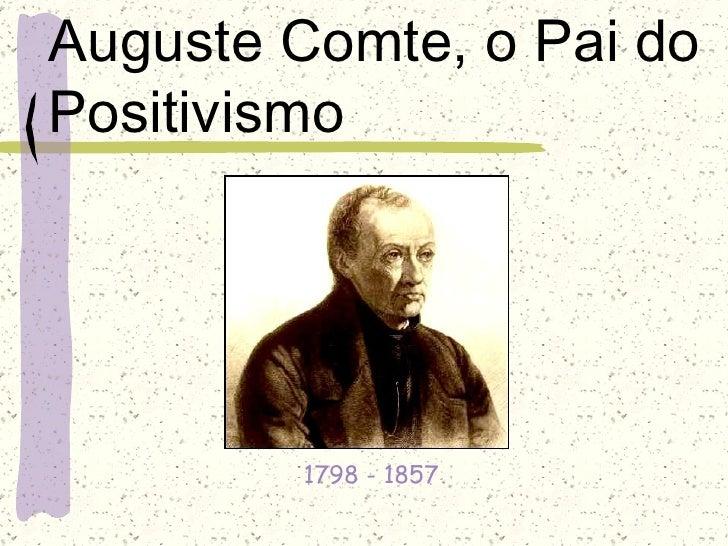 Auguste Comte, o Pai doPositivismo        1798 - 1857