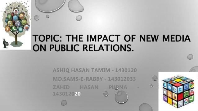 TOPIC: THE IMPACT OF NEW MEDIA ON PUBLIC RELATIONS. ASHIQ HASAN TAMIM - 1430120 MD.SAMS-E-RABBY - 143012033 ZAHID HASAN PU...