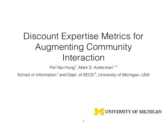 Discount Expertise Metrics for Augmenting Community Interaction Pei-Yao Hung1 , Mark S. Ackerman1, 2 School of Information...