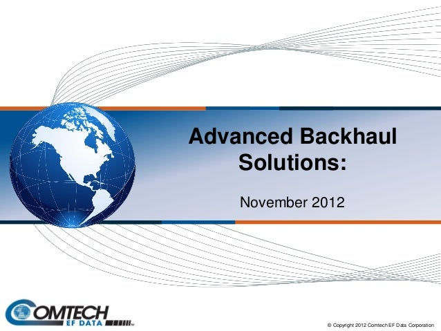Advanced Backhaul Solutions: November 2012 © Copyright 2012 Comtech EF Data Corporation