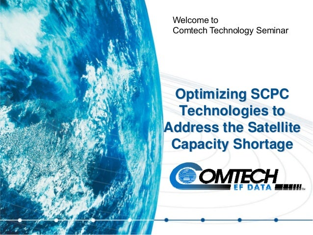 Optimizing SCPC Technologies to Address the Satellite Capacity Shortage Welcome to Comtech Technology Seminar