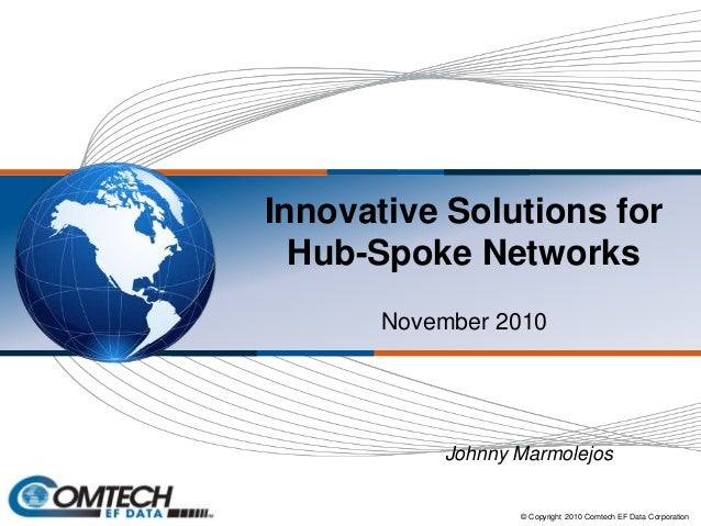 Innovative Solutions for Hub-Spoke Networks November 2010 © Copyright 2010 Comtech EF Data Corporation Johnny Marmolejos