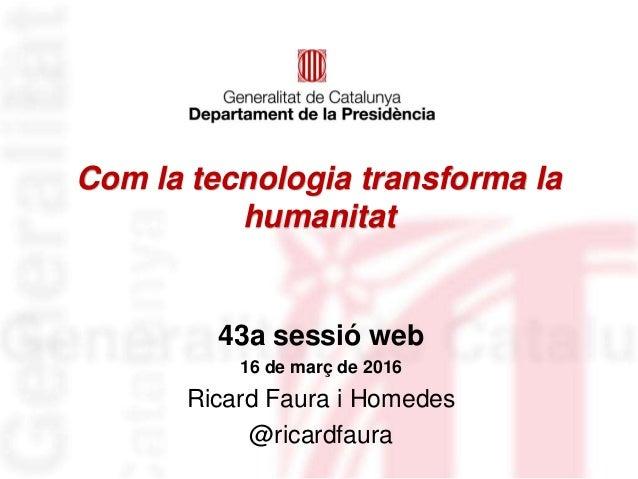 Com la tecnologia transforma la humanitat 43a sessió web 16 de març de 2016 Ricard Faura i Homedes @ricardfaura