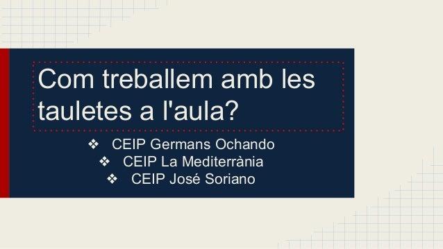 Com treballem amb les tauletes a l'aula? ❖ CEIP Germans Ochando ❖ CEIP La Mediterrània ❖ CEIP José Soriano